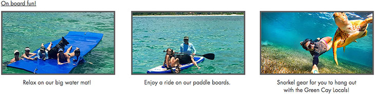 On board fun! Relax on our big water mat! Enjoy a ride on our paddle boards. Snorkel gear for you to hang out with the Green Cay Locals!
