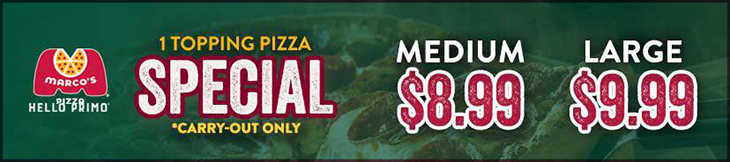 NEW AT MARCO'S PIZZA - 1 topping pizza special, Carry-Out ONLY