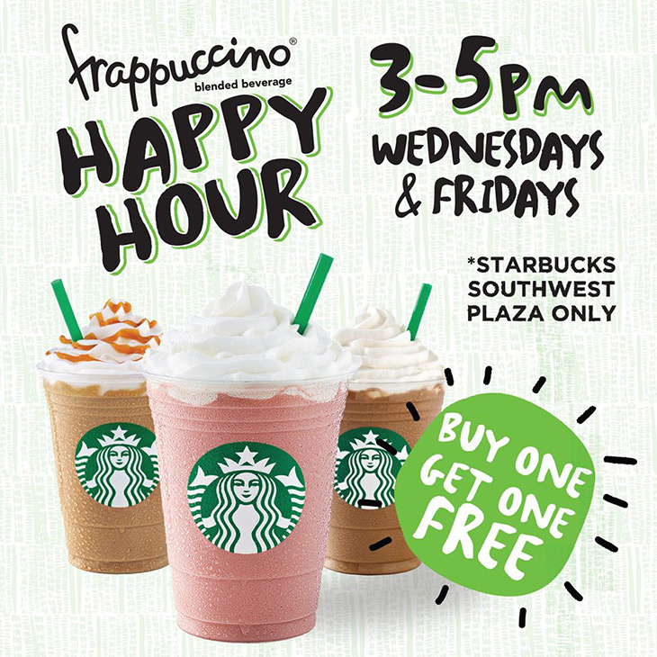 Starbucks   Buy one Frappuccino, get one free, every Wednesday & Friday, 3 pm. - 5pm until February 27th. Free beverage must be of equal or lesser value.